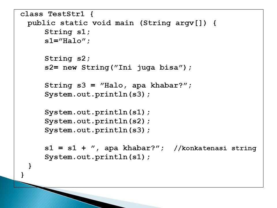 class TestStr1 { public static void main (String argv[]) { String s1; s1= Halo ; String s2; s2= new String( Ini juga bisa );